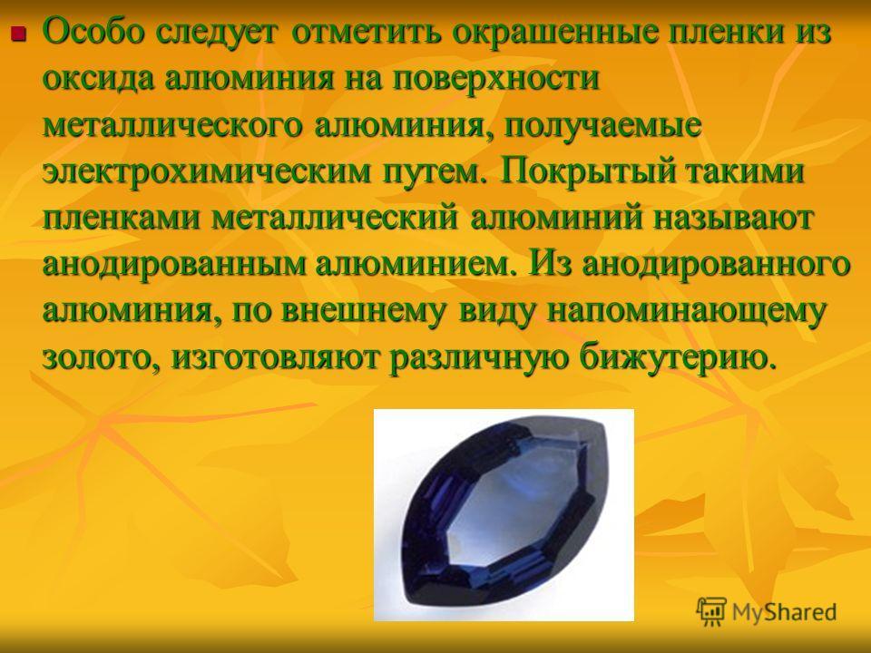 Особо следует отметить окрашенные пленки из оксида алюминия на поверхности металлического алюминия, получаемые электрохимическим путем. Покрытый такими пленками металлический алюминий называют анодированным алюминием. Из анодированного алюминия, по в