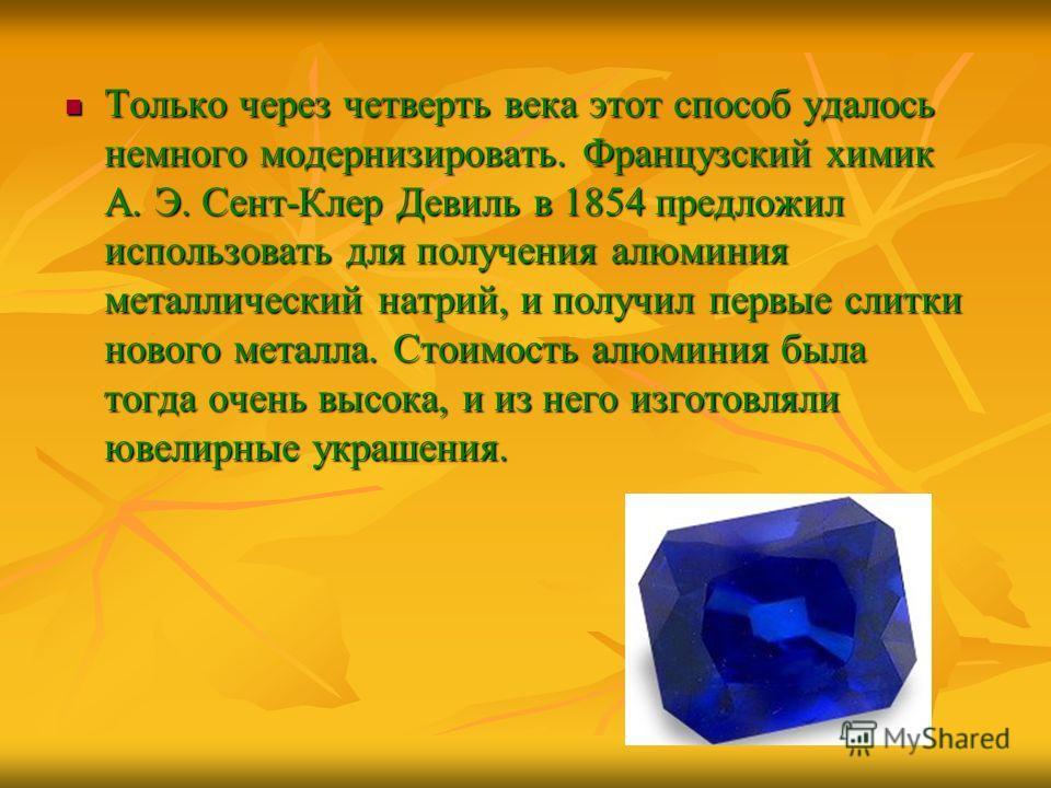 Только через четверть века этот способ удалось немного модернизировать. Французский химик А. Э. Сент-Клер Девиль в 1854 предложил использовать для получения алюминия металлический натрий, и получил первые слитки нового металла. Стоимость алюминия был