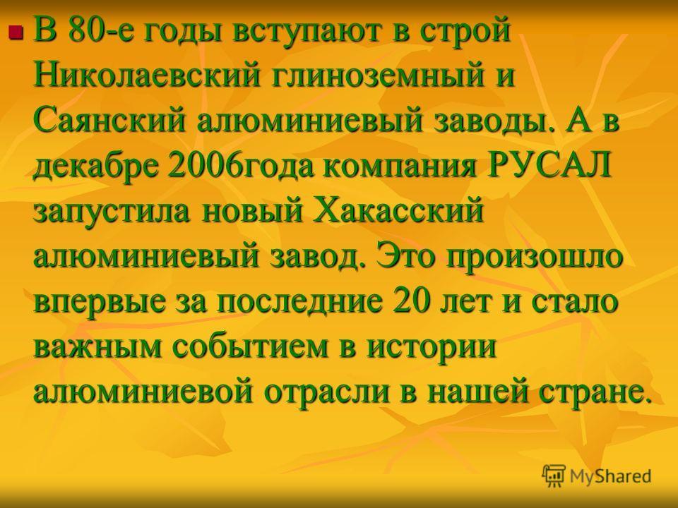 В 80-е годы вступают в строй Николаевский глиноземный и Саянский алюминиевый заводы. А в декабре 2006года компания РУСАЛ запустила новый Хакасский алюминиевый завод. Это произошло впервые за последние 20 лет и стало важным событием в истории алюминие