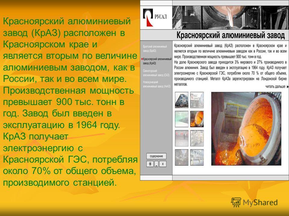 Красноярский алюминиевый завод (КрАЗ) расположен в Красноярском крае и является вторым по величине алюминиевым заводом, как в России, так и во всем мире. Производственная мощность превышает 900 тыс. тонн в год. Завод был введен в эксплуатацию в 1964
