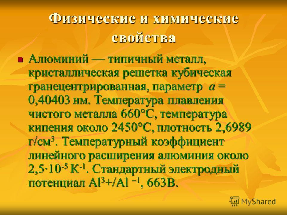 Физические и химические свойства Алюминий типичный металл, кристаллическая решетка кубическая гранецентрированная, параметр а = 0,40403 нм. Температура плавления чистого металла 660°C, температура кипения около 2450°C, плотность 2,6989 г/см 3. Темпер