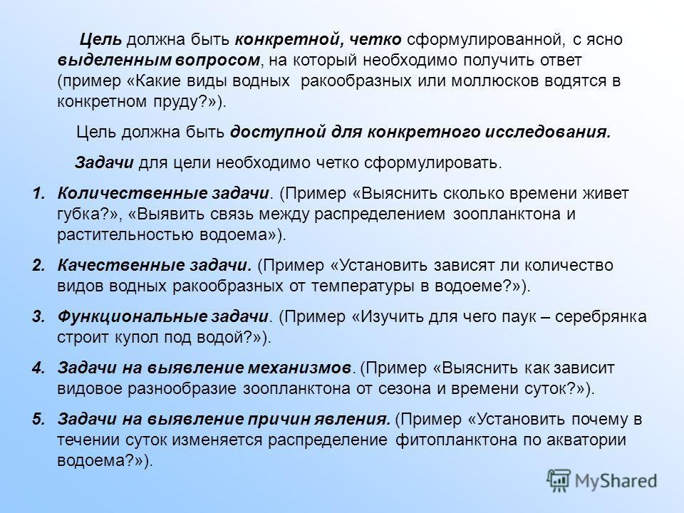 Цель должна быть конкретной, четко сформулированной, с ясно выделенным вопросом, на который необходимо получить ответ (пример «Какие виды водных ракообразных или моллюсков водятся в конкретном пруду?»). Цель должна быть доступной для конкретного иссл
