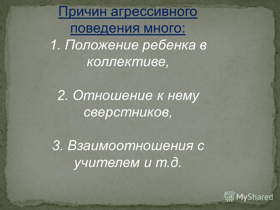 Причин агрессивного поведения много: 1. Положение ребенка в коллективе, 2. Отношение к нему сверстников, 3. Взаимоотношения с учителем и т.д.