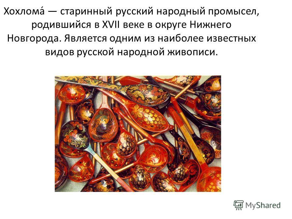 Хохлома́ старинный русский народный промысел, родившийся в XVII веке в округе Нижнего Новгорода. Является одним из наиболее известных видов русской народной живописи.