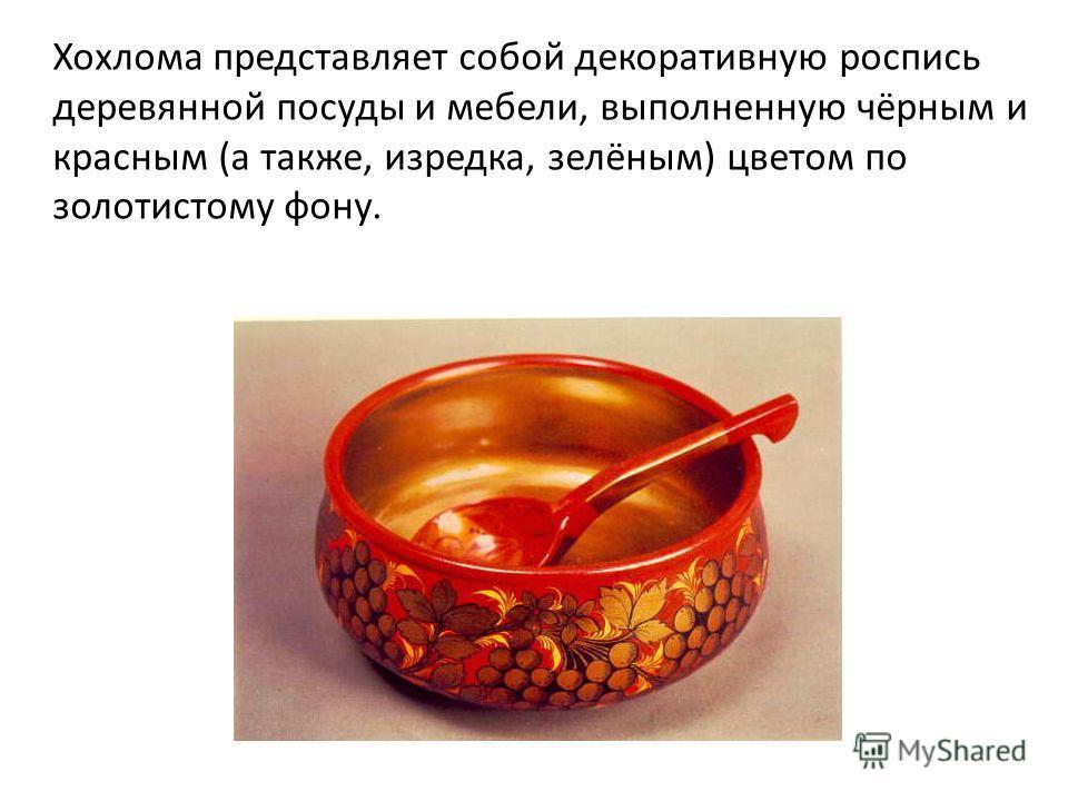 Хохлома представляет собой декоративную роспись деревянной посуды и мебели, выполненную чёрным и красным (а также, изредка, зелёным) цветом по золотистому фону.