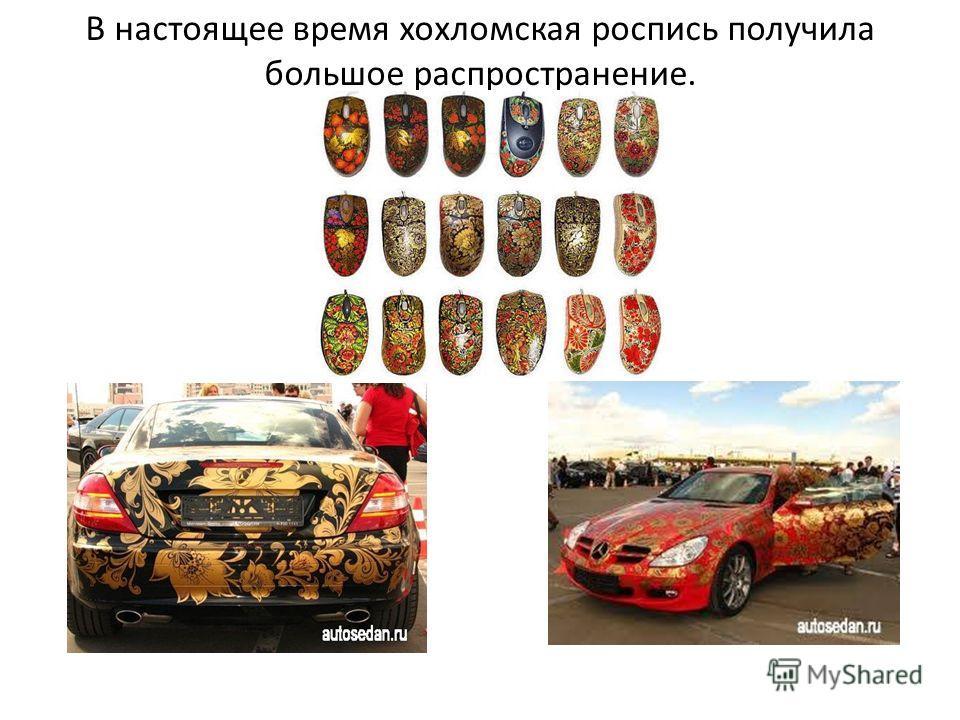В настоящее время хохломская роспись получила большое распространение.