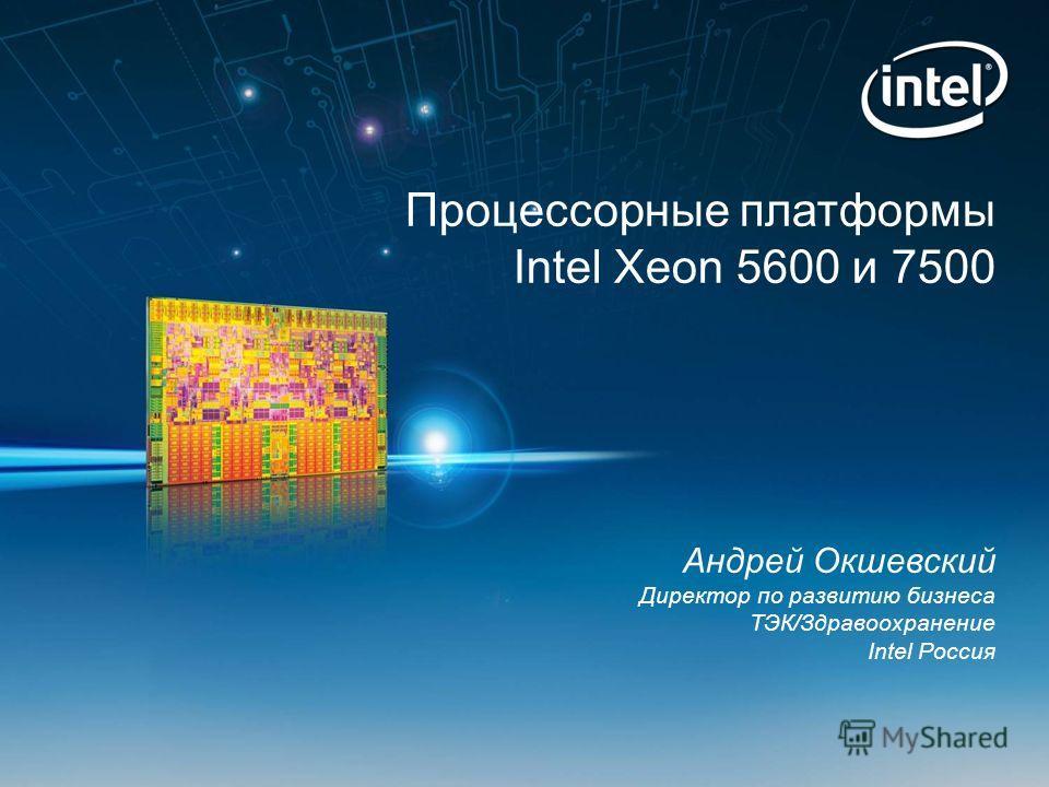 Процессорные платформы Intel Xeon 5600 и 7500 Андрей Окшевский Директор по развитию бизнеса ТЭК/Здравоохранение Intel Россия