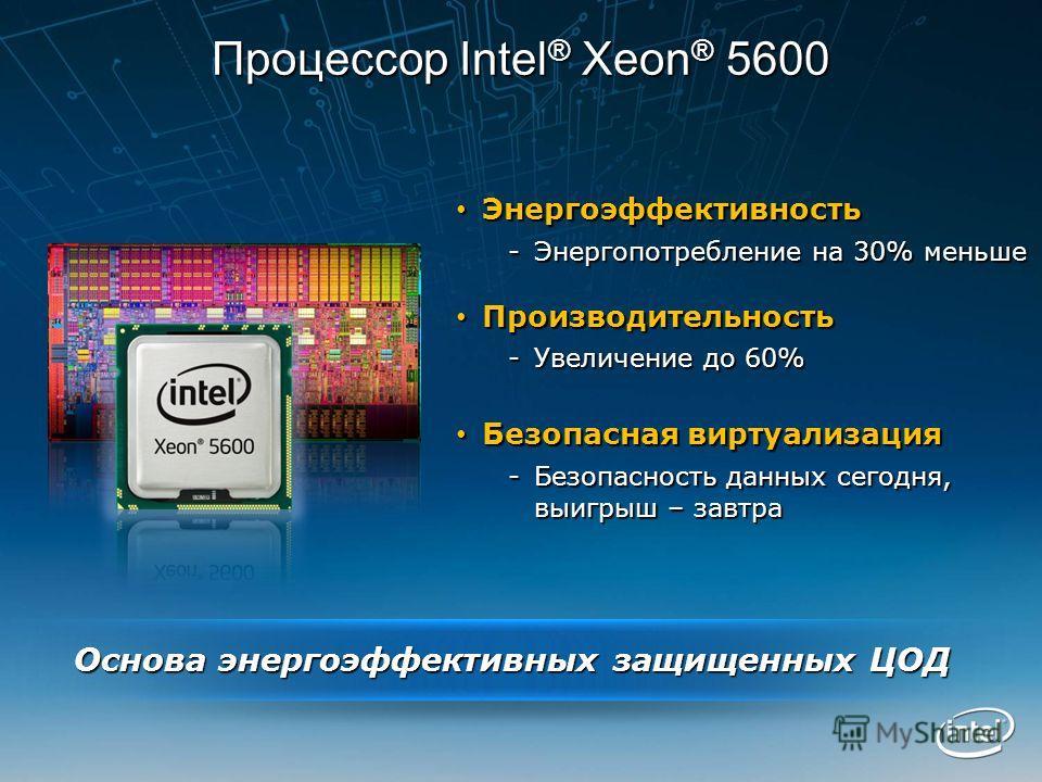 Процессор Intel ® Xeon ® 5600 Энергоэффективность Энергоэффективность -Энергопотребление на 30% меньше Производительность Производительность -Увеличение до 60% Безопасная виртуализация Безопасная виртуализация -Безопасность данных сегодня, выигрыш –