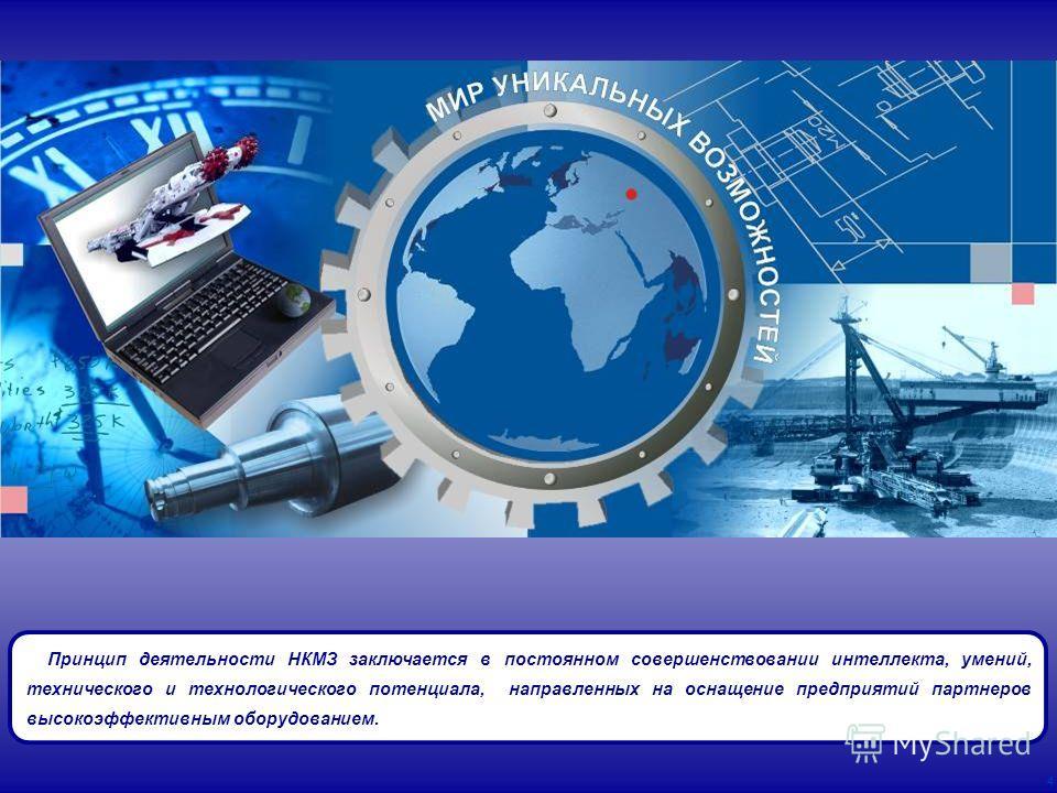 4 Принцип деятельности НКМЗ заключается в постоянном совершенствовании интеллекта, умений, технического и технологического потенциала, направленных на оснащение предприятий партнеров высокоэффективным оборудованием.