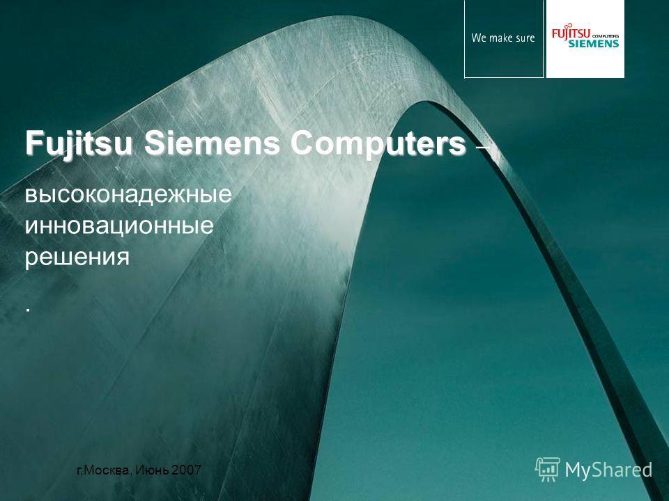 Fujitsu Siemens Computers Fujitsu Siemens Computers – высоконадежные инновационные решения. г.Москва, Июнь 2007