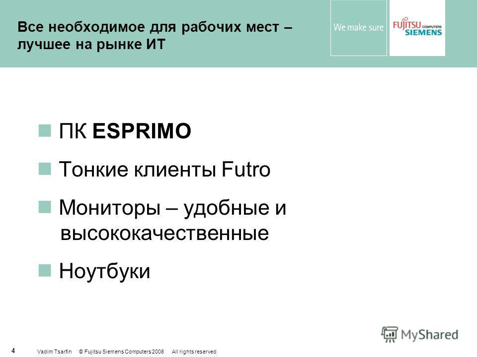 Vadim Tsarfin © Fujitsu Siemens Computers 2008 All rights reserved 4 Все необходимое для рабочих мест – лучшее на рынке ИТ ПК ESPRIMO Тонкие клиенты Futro Мониторы – удобные и высококачественные Ноутбуки