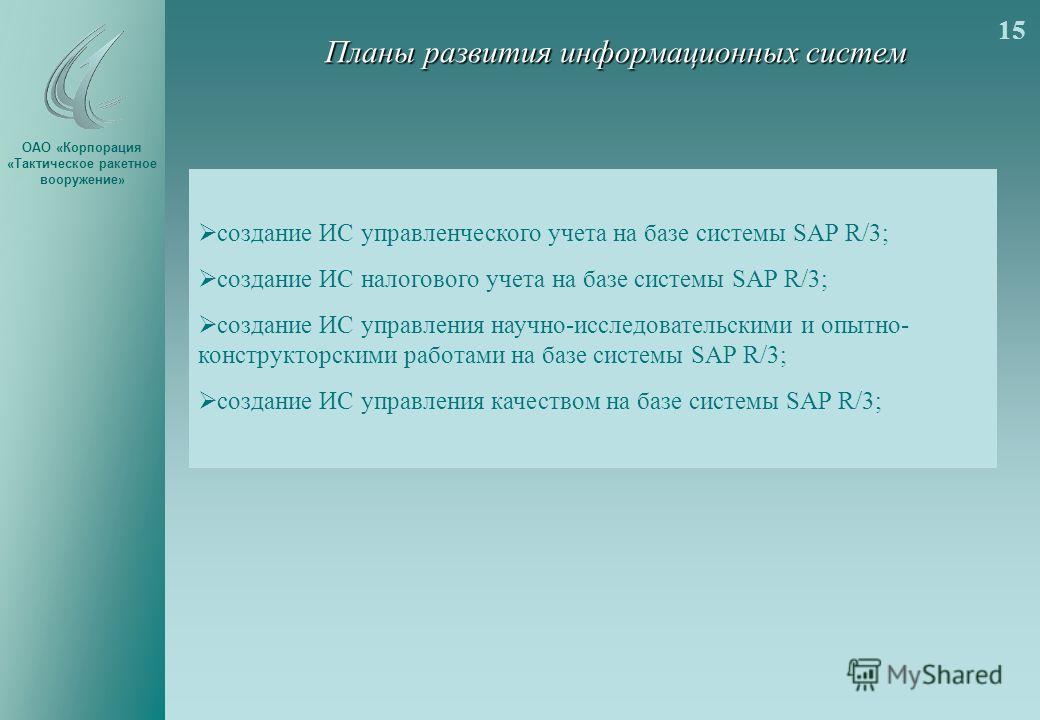 ОАО «Корпорация «Тактическое ракетное вооружение» Планы развития информационных систем создание ИС управленческого учета на базе системы SAP R/3; создание ИС налогового учета на базе системы SAP R/3; создание ИС управления научно-исследовательскими и