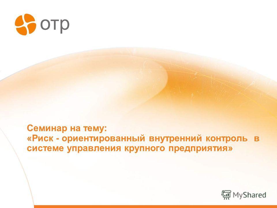 Семинар на тему: «Риск - ориентированный внутренний контроль в системе управления крупного предприятия»