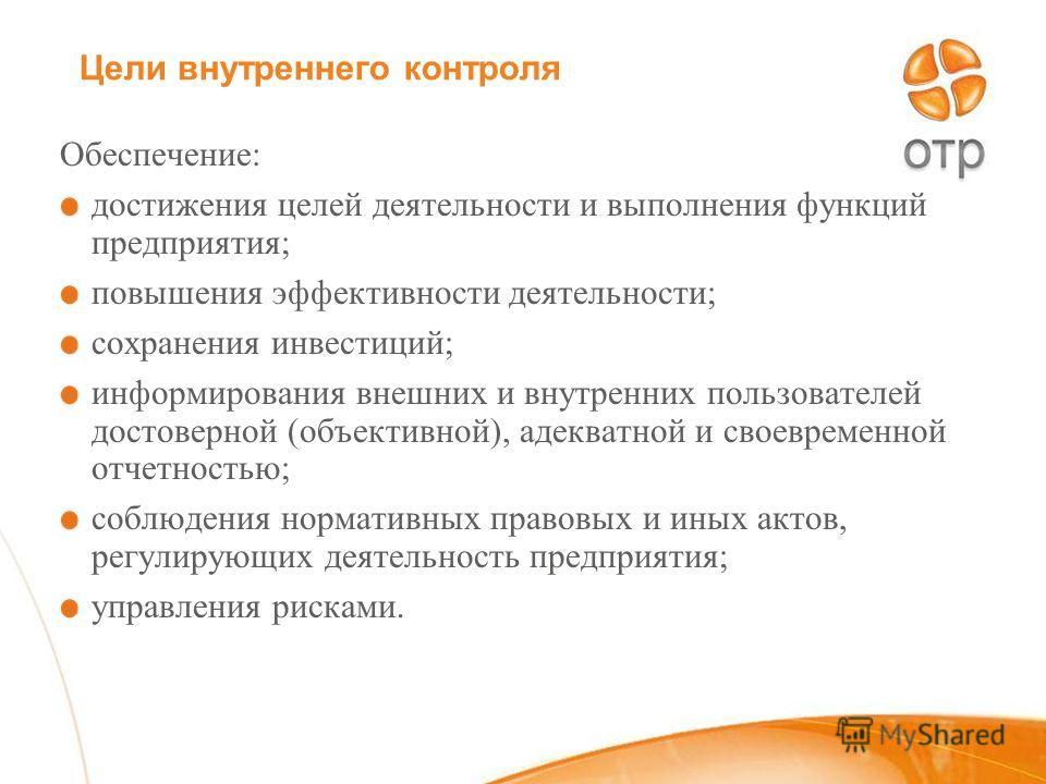 Цели внутреннего контроля Обеспечение: достижения целей деятельности и выполнения функций предприятия; повышения эффективности деятельности; сохранения инвестиций; информирования внешних и внутренних пользователей достоверной (объективной), адекватно