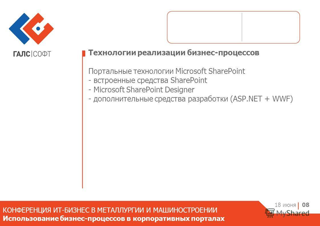 Технологии реализации бизнес-процессов Портальные технологии Microsoft SharePoint - встроенные средства SharePoint - Microsoft SharePoint Designer - дополнительные средства разработки (ASP.NET + WWF) 18 июня 08 КОНФЕРЕНЦИЯ ИТ-БИЗНЕС В МЕТАЛЛУРГИИ И М