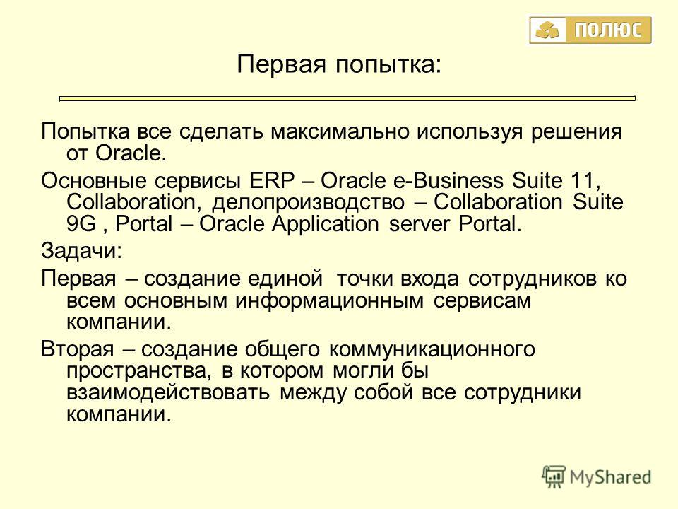 Первая попытка: Попытка все сделать максимально используя решения от Oracle. Основные сервисы ERP – Oracle e-Business Suite 11, Collaboration, делопроизводство – Collaboration Suite 9G, Portal – Oracle Application server Portal. Задачи: Первая – созд