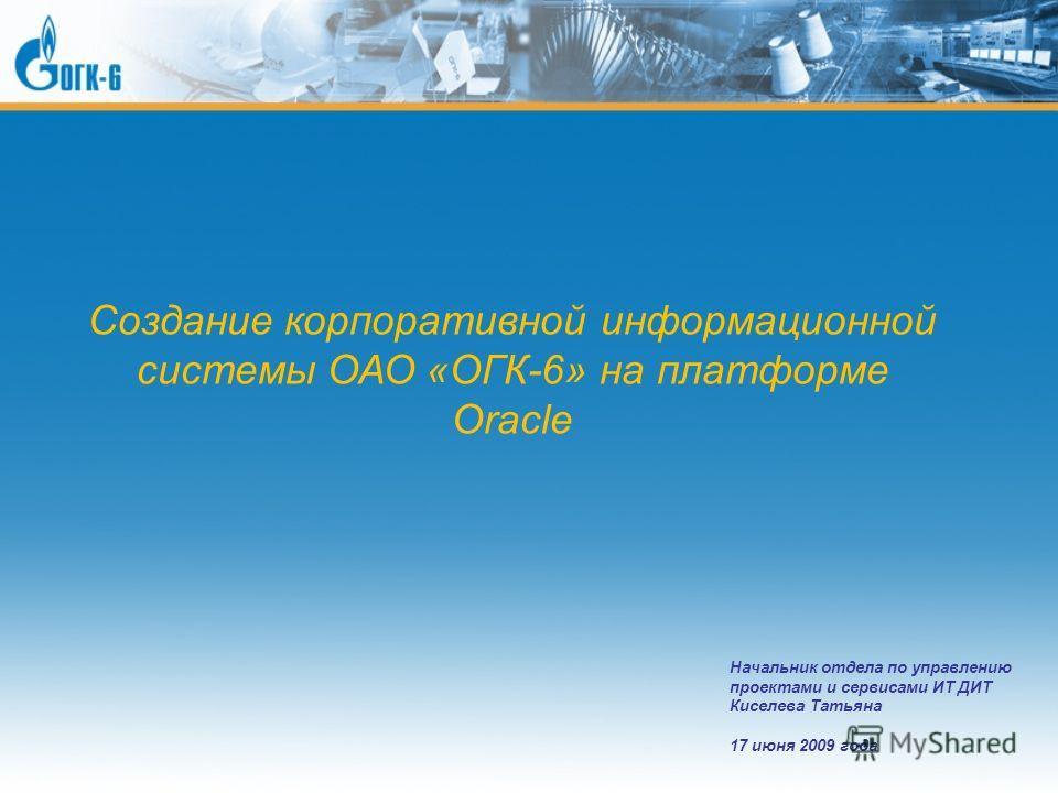 Создание корпоративной информационной системы ОАО «ОГК-6» на платформе Oracle Начальник отдела по управлению проектами и сервисами ИТ ДИТ Киселева Татьяна 17 июня 2009 года
