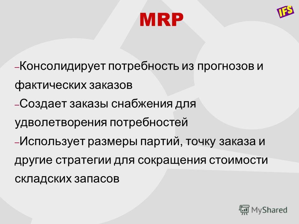 MRP – Консолидирует потребность из прогнозов и фактических заказов – Создает заказы снабжения для удволетворения потребностей – Использует размеры партий, точку заказа и другие стратегии для сокращения стоимости складских запасов
