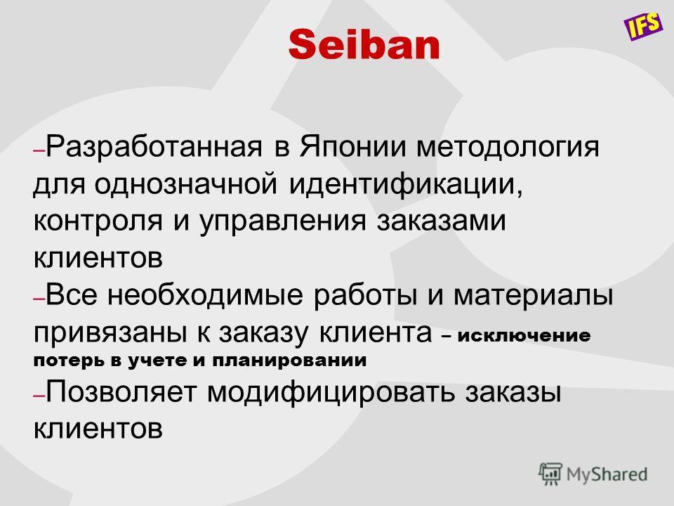 Seiban – Разработанная в Японии методология для однозначной идентификации, контроля и управления заказами клиентов – Все необходимые работы и материалы привязаны к заказу клиента – исключение потерь в учете и планировании – Позволяет модифицировать з
