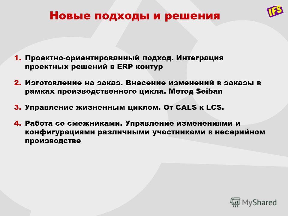 Новые подходы и решения 1.Проектно-ориентированный подход. Интеграция проектных решений в ERP контур 2.Изготовление на заказ. Внесение изменений в заказы в рамках производственного цикла. Метод Seiban 3.Управление жизненным циклом. От CALS к LCS. 4.Р