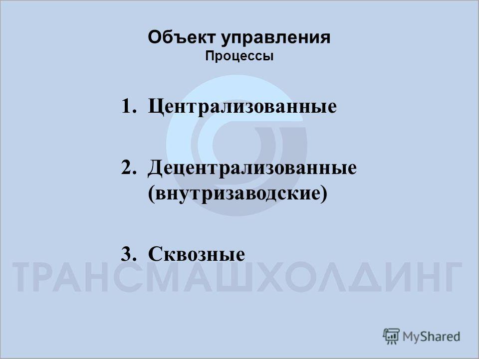 Объект управления Процессы 1.Централизованные 2.Децентрализованные (внутризаводские) 3.Сквозные