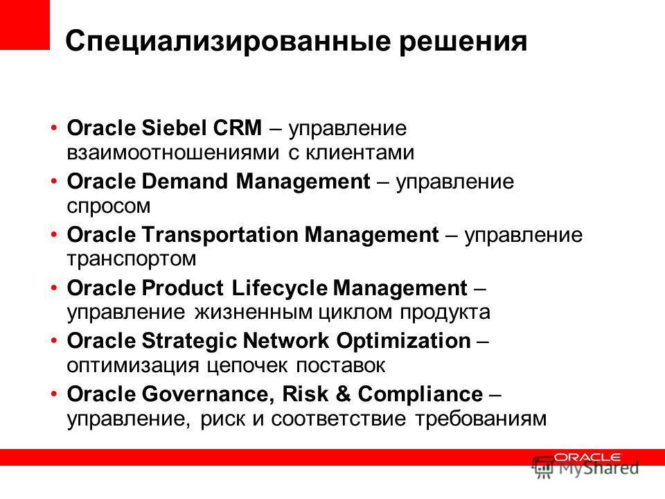 Специализированные решения Oracle Siebel CRM – управление взаимоотношениями с клиентами Oracle Demand Management – управление спросом Oracle Transportation Management – управление транспортом Oracle Product Lifecycle Management – управление жизненным