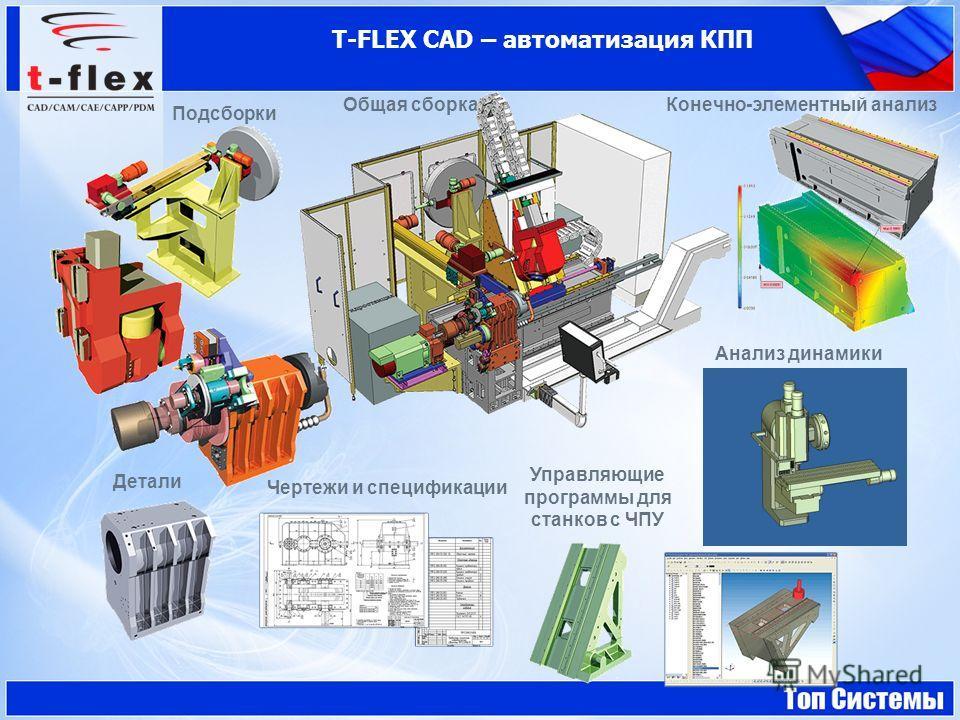 T-FLEX CAD – автоматизация КПП Общая сборка Подсборки Детали Чертежи и спецификации Управляющие программы для станков с ЧПУ Конечно-элементный анализ Анализ динамики