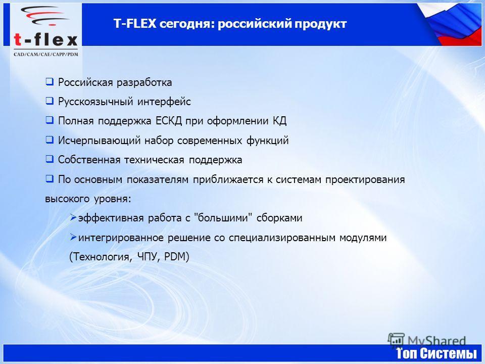 T-FLEX сегодня: российский продукт Российская разработка Русскоязычный интерфейс Полная поддержка ЕСКД при оформлении КД Исчерпывающий набор современных функций Собственная техническая поддержка По основным показателям приближается к системам проекти