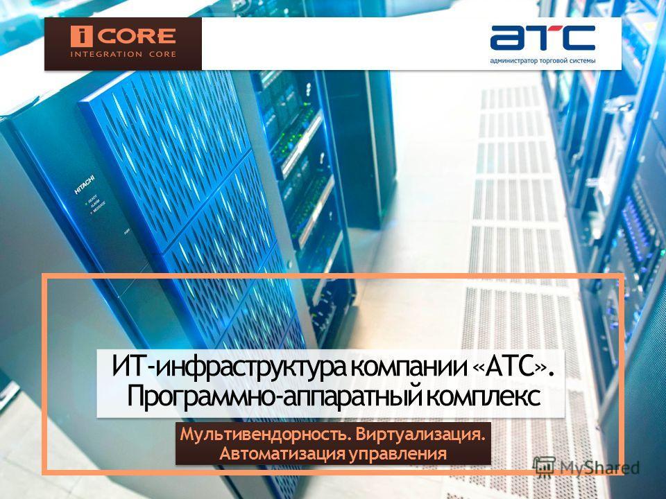 ИТ-инфраструктура компании «АТС». Программно-аппаратный комплекс Мультивендорность. Виртуализация. Автоматизация управления