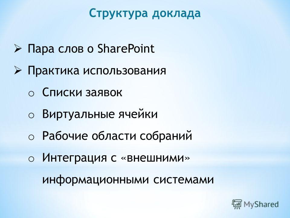 Структура доклада Пара слов о SharePoint Практика использования o Списки заявок o Виртуальные ячейки o Рабочие области собраний o Интеграция с «внешними» информационными системами