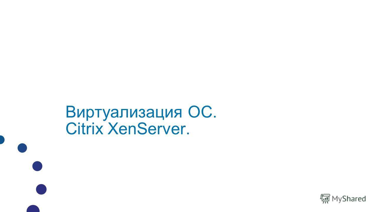 Виртуализация ОС. Citrix XenServer.