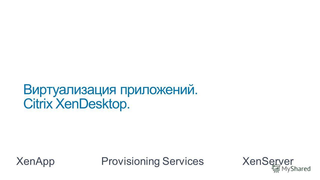 Виртуализация приложений. Citrix XenDesktop. XenAppProvisioning ServicesXenServer