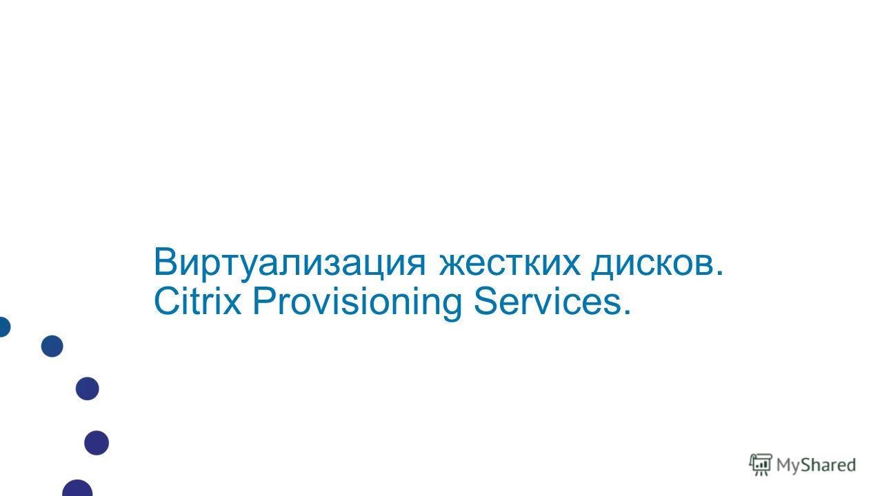 Виртуализация жестких дисков. Citrix Provisioning Services.