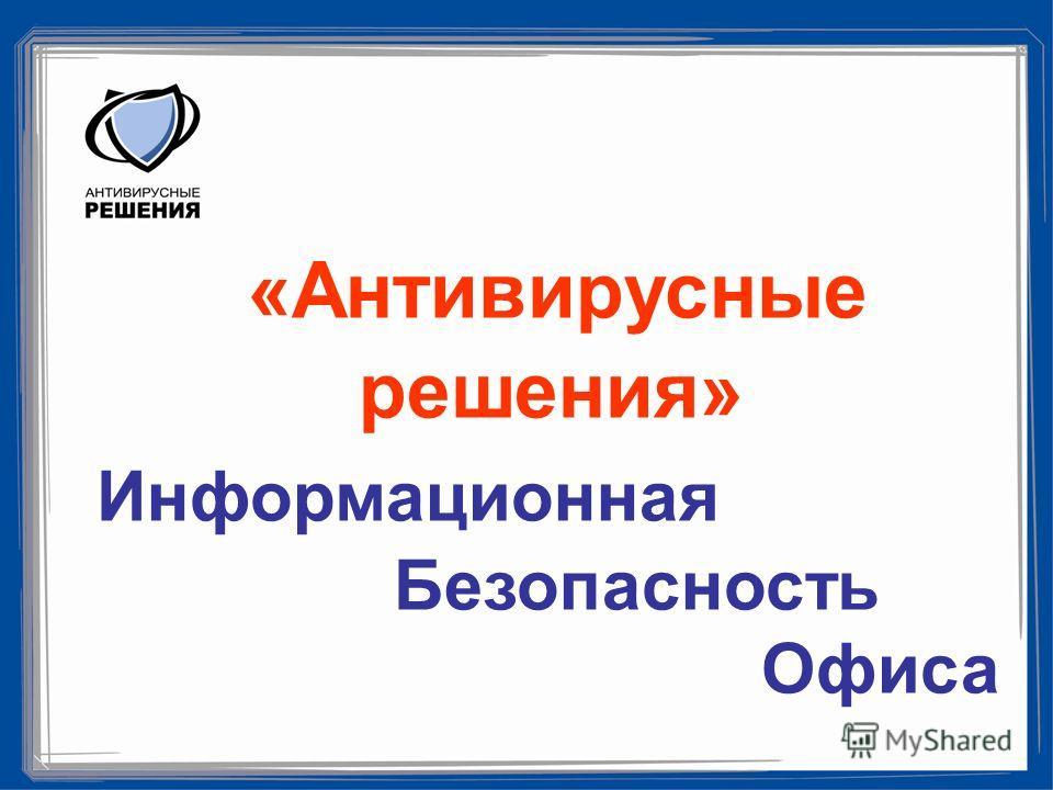 «Антивирусные решения» Информационная Безопасность Офиса
