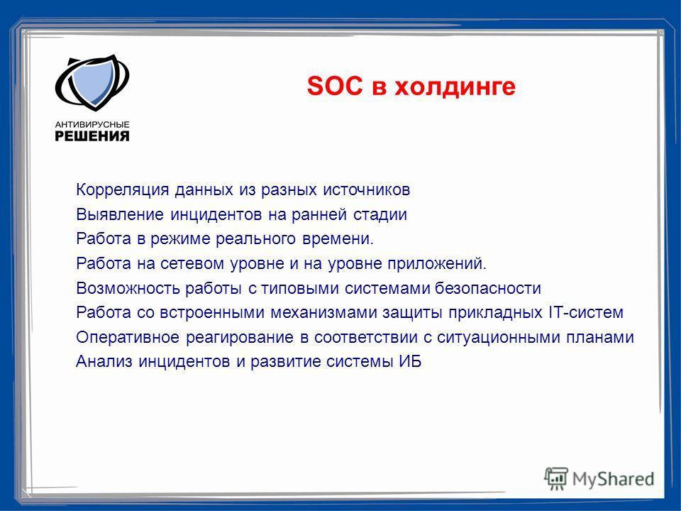 SOC в холдинге Корреляция данных из разных источников Выявление инцидентов на ранней стадии Работа в режиме реального времени. Работа на сетевом уровне и на уровне приложений. Возможность работы с типовыми системами безопасности Работа со встроенными