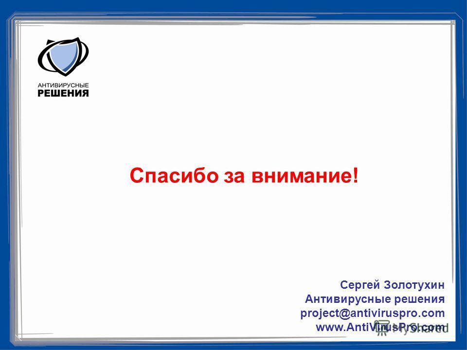 Спасибо за внимание! Сергей Золотухин Антивирусные решения project@antiviruspro.com www.AntiVirusPro.com