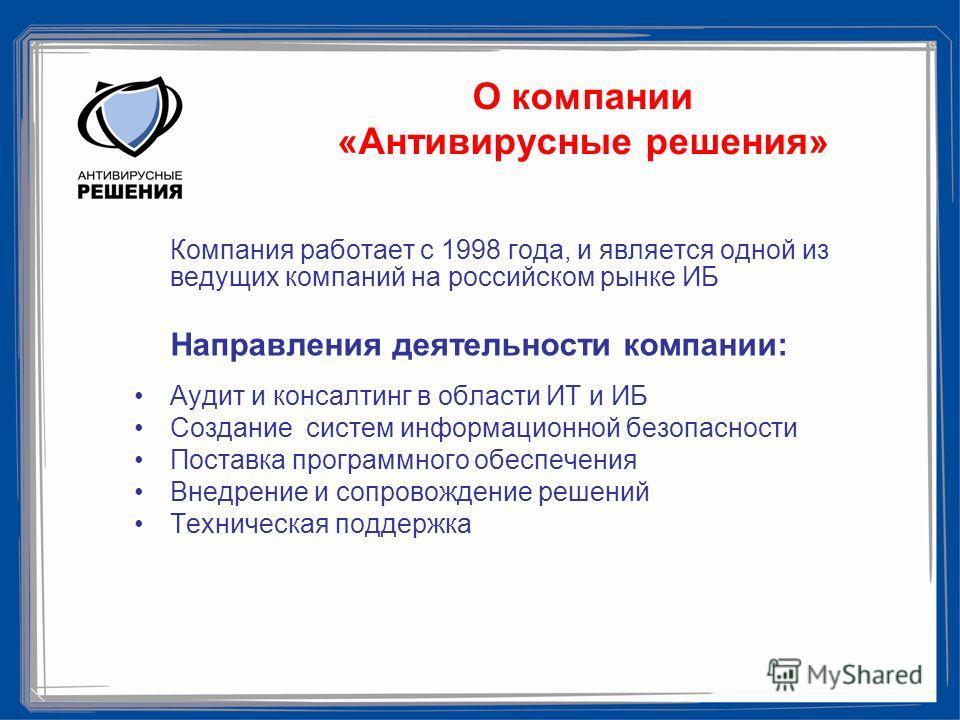 О компании «Антивирусные решения» Компания работает с 1998 года, и является одной из ведущих компаний на российском рынке ИБ Направления деятельности компании: Аудит и консалтинг в области ИТ и ИБ Создание систем информационной безопасности Поставка
