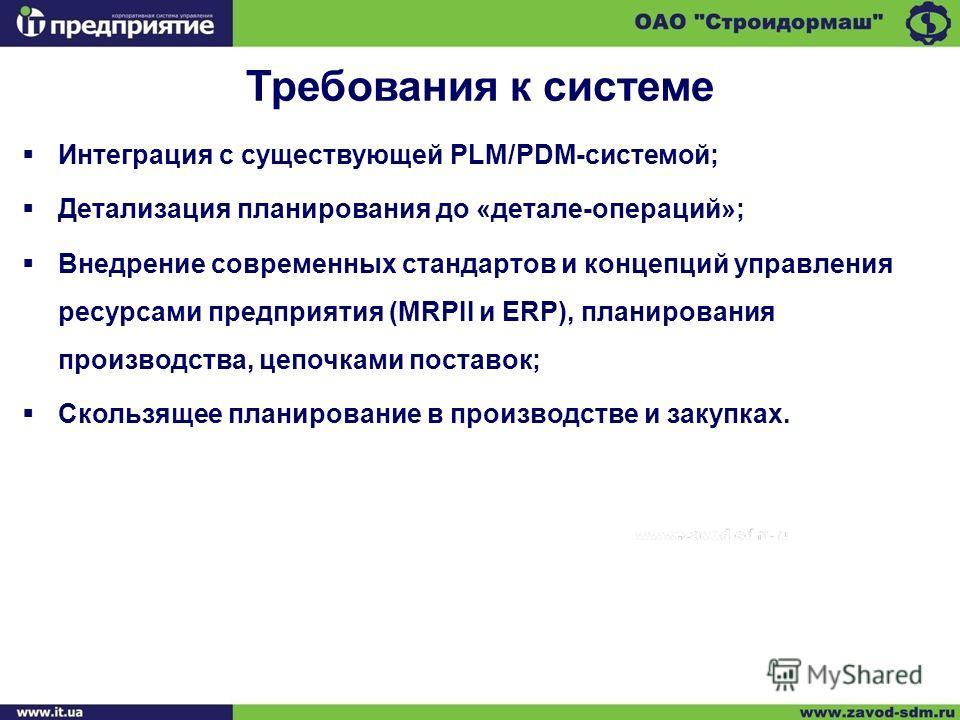 Интеграция с существующей PLM/PDM-системой; Детализация планирования до «детале-операций»; Внедрение современных стандартов и концепций управления ресурсами предприятия (MRPII и ERP), планирования производства, цепочками поставок; Скользящее планиров