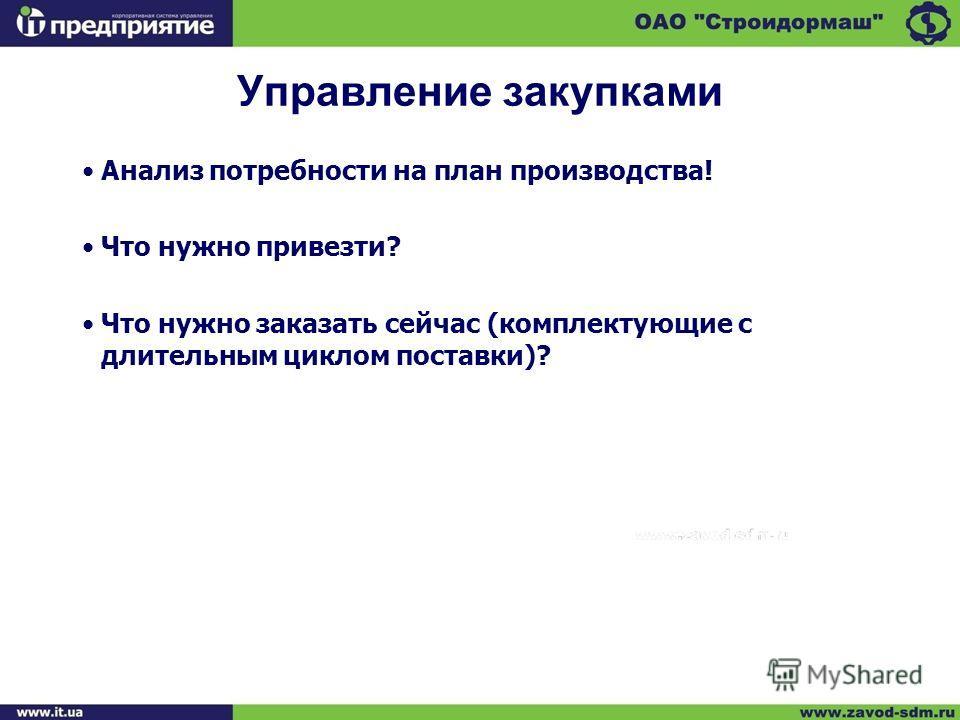 Управление закупками Анализ потребности на план производства! Что нужно привезти? Что нужно заказать сейчас (комплектующие с длительным циклом поставки)?