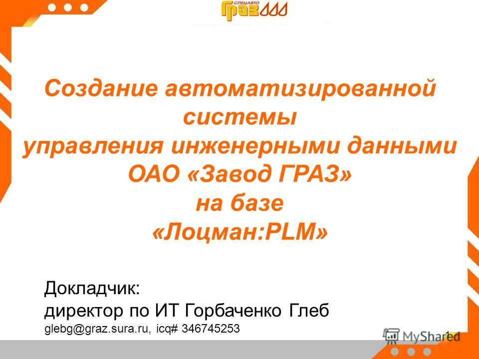 1 Создание автоматизированной системы управления инженерными данными ОАО «Завод ГРАЗ» на базе «Лоцман:PLM» Докладчик: директор по ИТ Горбаченко Глеб glebg@graz.sura.ru, icq# 346745253