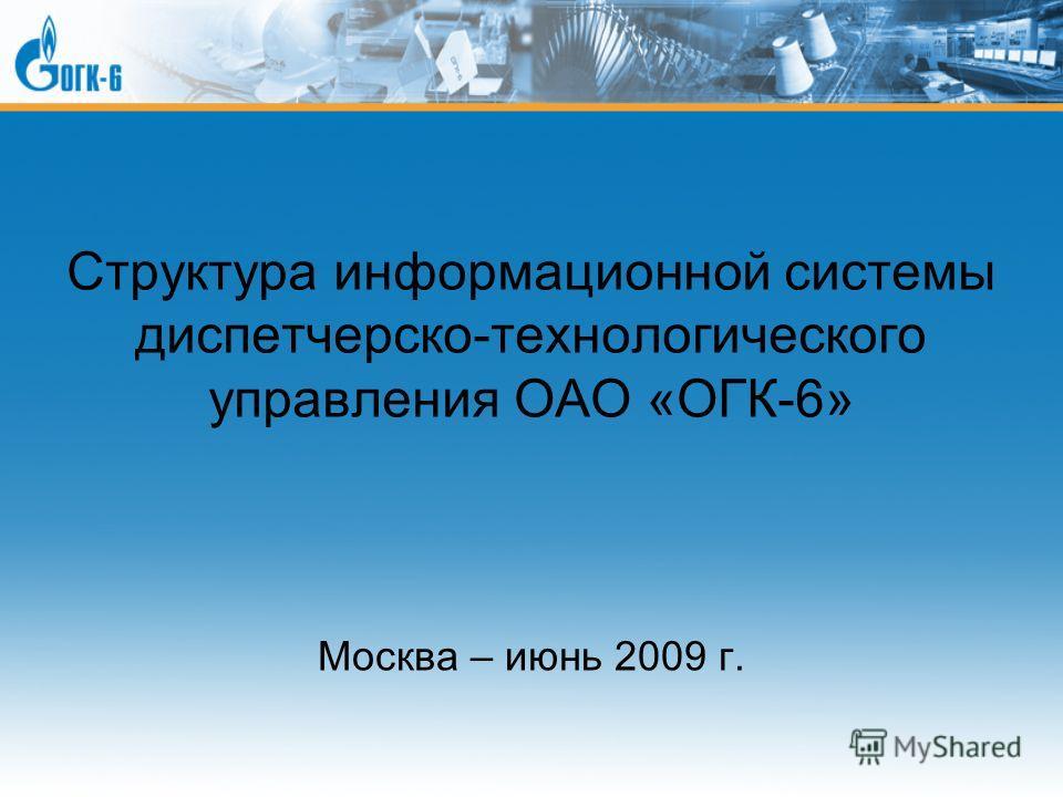 Структура информационной системы диспетчерско-технологического управления ОАО «ОГК-6» Москва – июнь 2009 г.