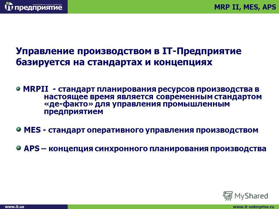 Управление производством в IT-Предприятие базируется на стандартах и концепциях MRPII - стандарт планирования ресурсов производства в настоящее время является современным стандартом «де-факто» для управления промышленным предприятием MES - стандарт о