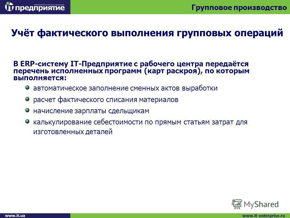 Учёт фактического выполнения групповых операций Групповое производство www.it-enterprise.ru В ERP-систему IT-Предприятие с рабочего центра передаётся перечень исполненных программ (карт раскроя), по которым выполняется: автоматическое заполнение смен