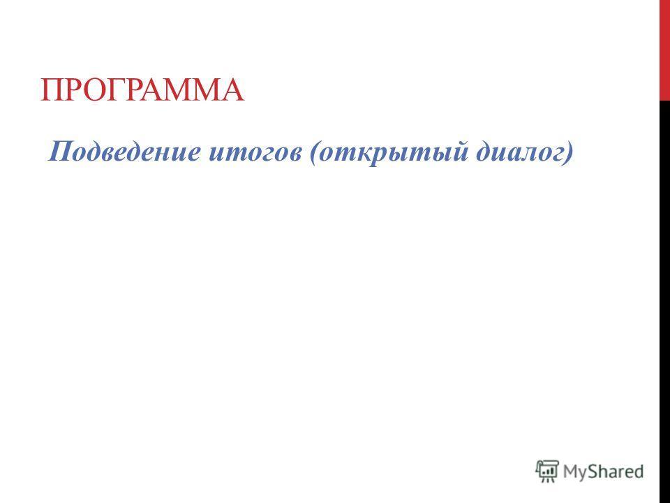 ПРОГРАММА Подведение итогов (открытый диалог)
