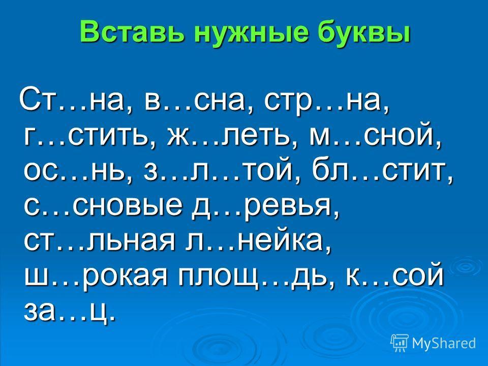 Вставь нужные буквы Ст…на, в…сна, стр…на, г…стить, ж…леть, м…сной, ос…нь, з…л…той, бл…стит, с…сновые д…ревья, ст…льная л…нейка, ш…рокая площ…дь, к…сой за…ц. Ст…на, в…сна, стр…на, г…стить, ж…леть, м…сной, ос…нь, з…л…той, бл…стит, с…сновые д…ревья, ст…