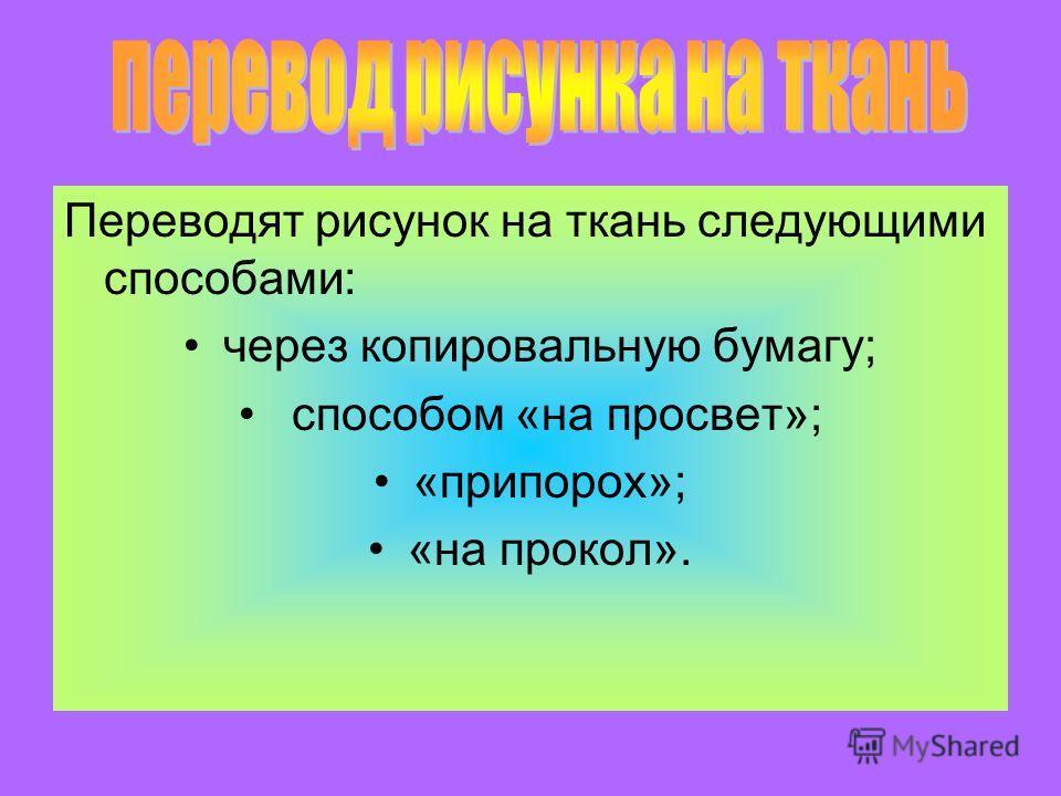 Переводят рисунок на ткань следующими способами: через копировальную бумагу; способом «на просвет»; «припорох»; «на прокол».