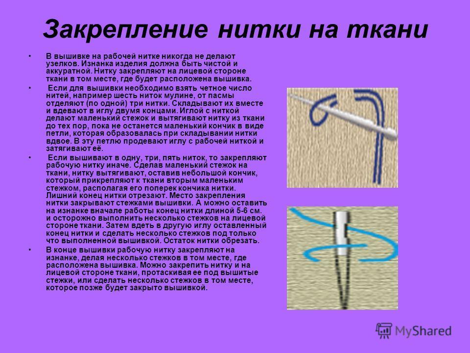 Закрепление нитки на ткани В вышивке на рабочей нитке никогда не делают узелков. Изнанка изделия должна быть чистой и аккуратной. Нитку закрепляют на лицевой стороне ткани в том месте, где будет расположена вышивка. Если для вышивки необходимо взять