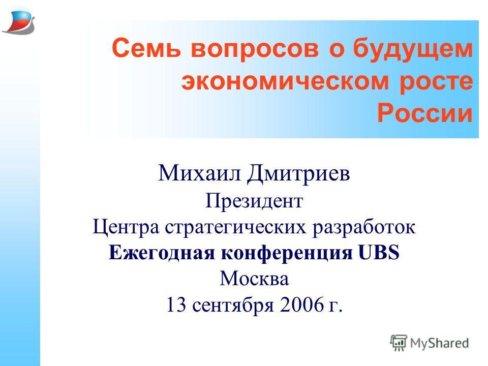 Семь вопросов о будущем экономическом росте России Михаил Дмитриев Президент Центра стратегических разработок Ежегодная конференция UBS Москва 13 сентября 2006 г.