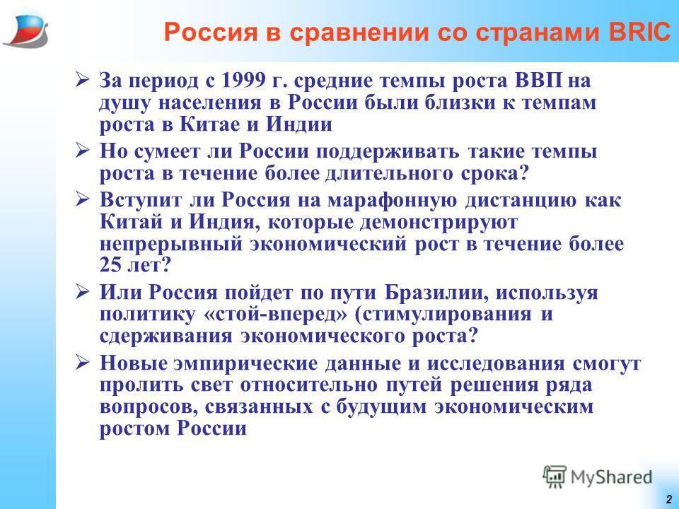 2 Россия в сравнении со странами BRIC За период с 1999 г. средние темпы роста ВВП на душу населения в России были близки к темпам роста в Китае и Индии Но сумеет ли России поддерживать такие темпы роста в течение более длительного срока? Вступит ли Р