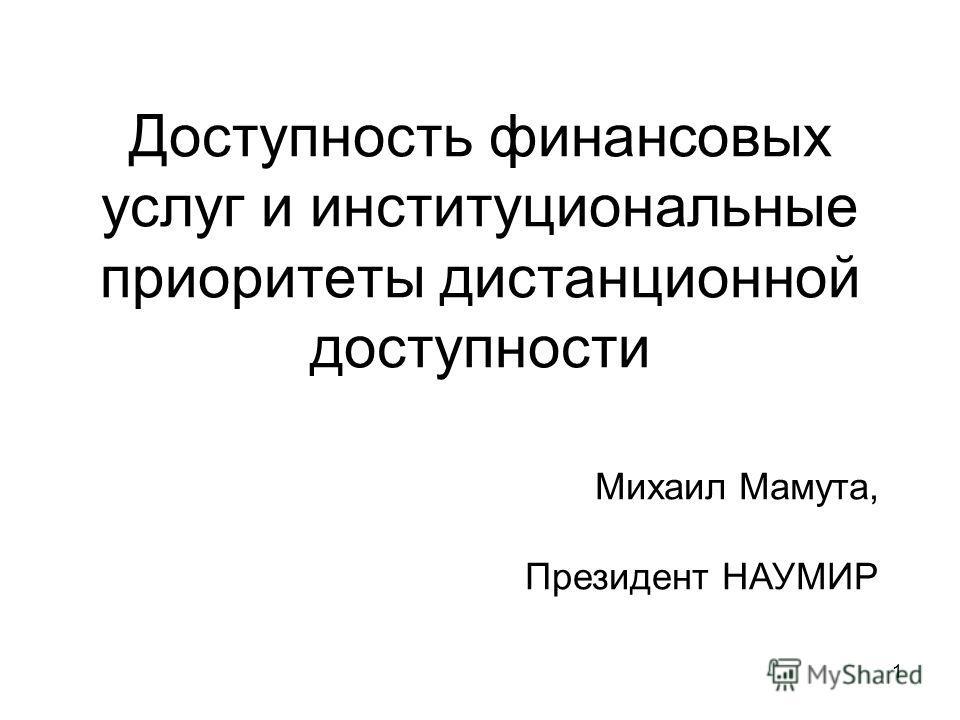 1 Доступность финансовых услуг и институциональные приоритеты дистанционной доступности Михаил Мамута, Президент НАУМИР